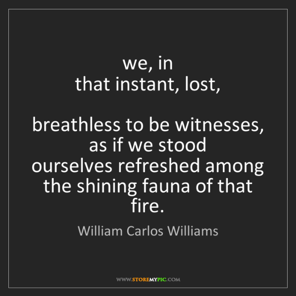 William Carlos Williams: we, in  that instant, lost,    breathless to be witnesses,...