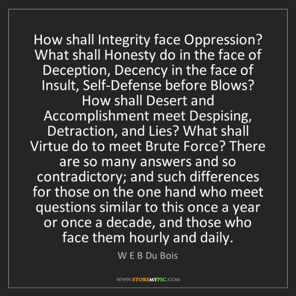 W E B Du Bois: How shall Integrity face Oppression? What shall Honesty...