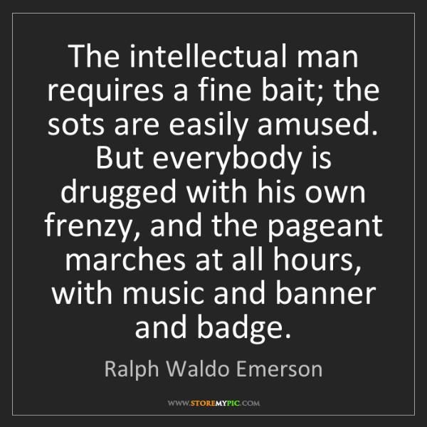 Ralph Waldo Emerson: The intellectual man requires a fine bait; the sots are...
