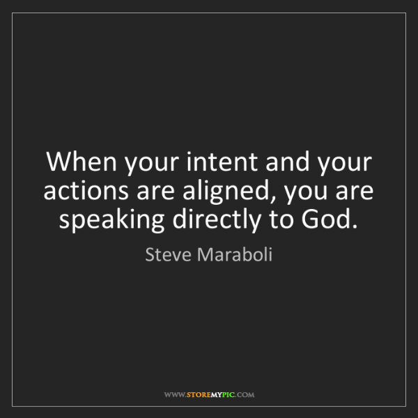 Steve Maraboli: When your intent and your actions are aligned, you are...