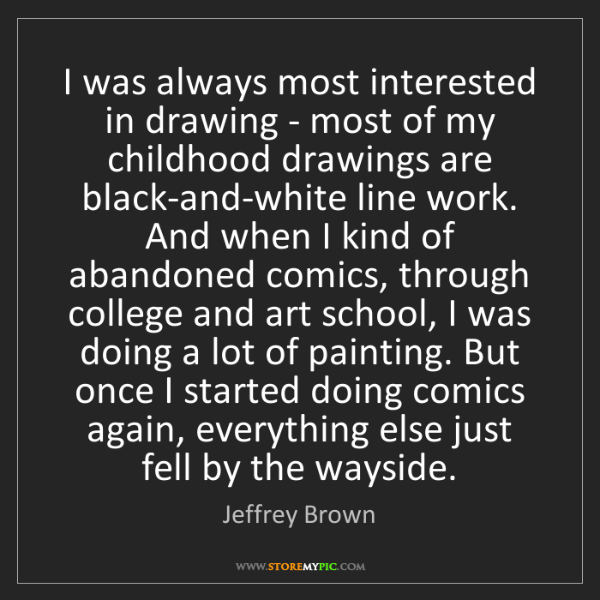 Jeffrey Brown: I was always most interested in drawing - most of my...