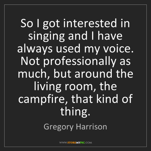 Gregory Harrison: So I got interested in singing and I have always used...