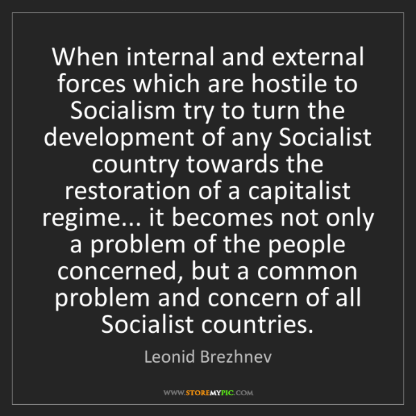 Leonid Brezhnev: When internal and external forces which are hostile to...