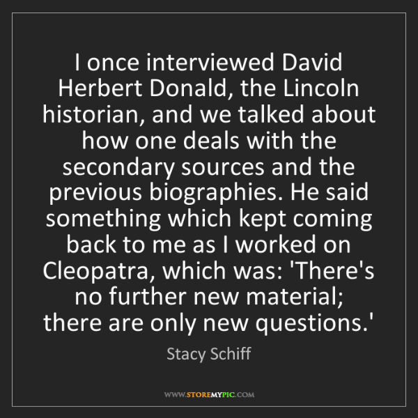 Stacy Schiff: I once interviewed David Herbert Donald, the Lincoln...