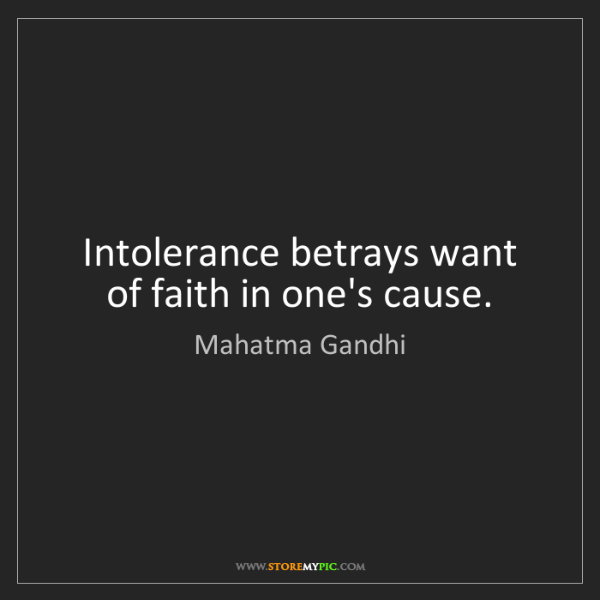 Mahatma Gandhi: Intolerance betrays want of faith in one's cause.