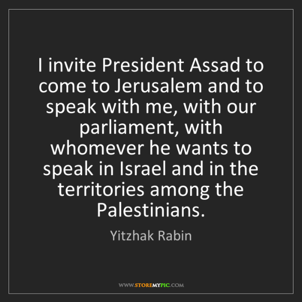 Yitzhak Rabin: I invite President Assad to come to Jerusalem and to...
