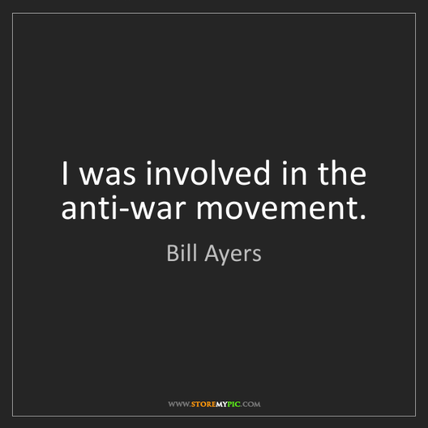 Bill Ayers: I was involved in the anti-war movement.