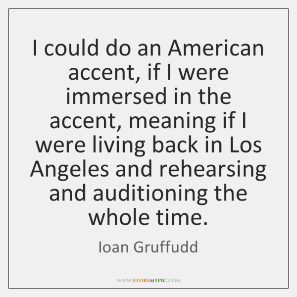 I could do an American accent, if I were immersed in the ...