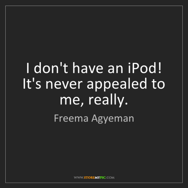 Freema Agyeman: I don't have an iPod! It's never appealed to me, really.