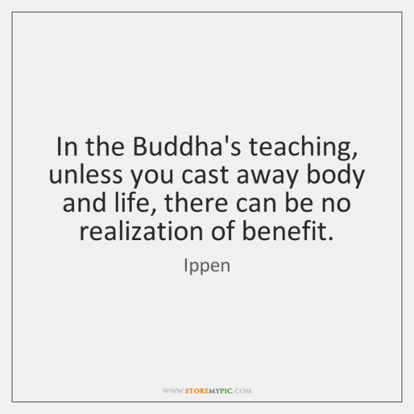 In the Buddha's teaching, unless you cast away body and life, there ...
