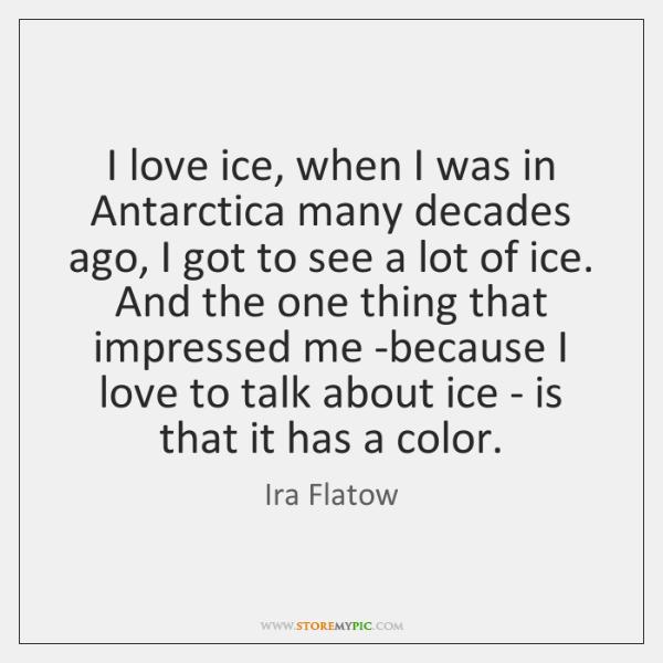 I love ice, when I was in Antarctica many decades ago, I ...