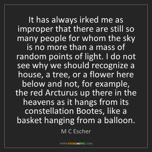 M C Escher: It has always irked me as improper that there are still...