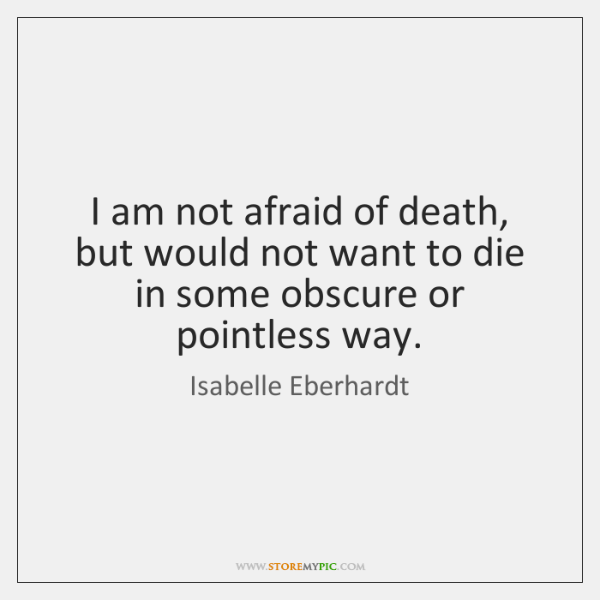 I am not afraid of death, but would not want to die ...