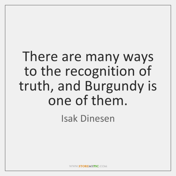 There are many ways to the recognition of truth, and Burgundy is ...