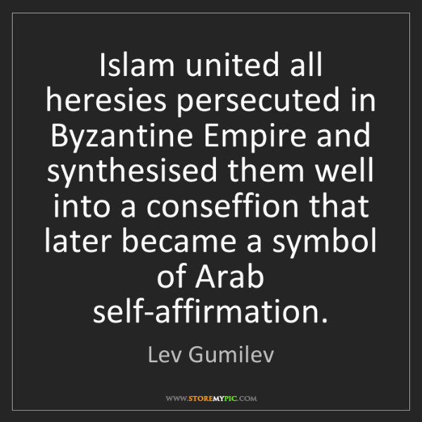 Lev Gumilev: Islam united all heresies persecuted in Byzantine Empire...