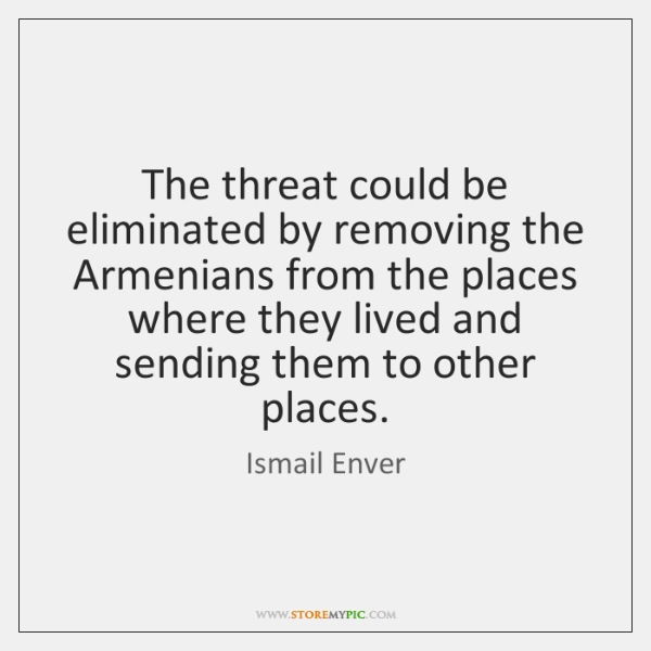 The threat could be eliminated by removing the Armenians from the places ...
