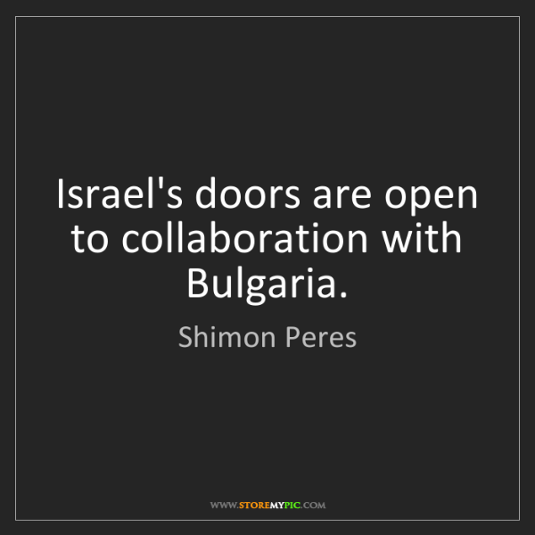 Shimon Peres: Israel's doors are open to collaboration with Bulgaria.