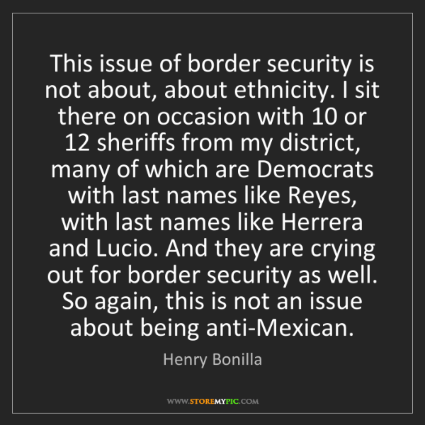 Henry Bonilla: This issue of border security is not about, about ethnicity....