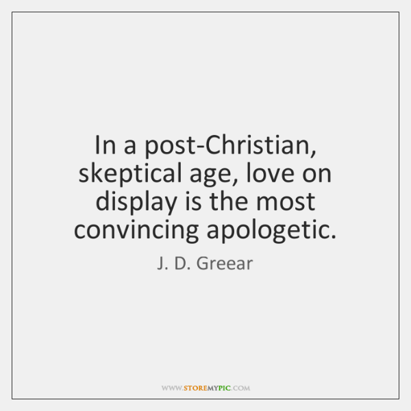 In a post-Christian, skeptical age, love on display is the most convincing ...