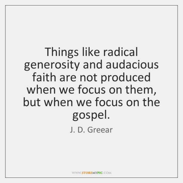 Things like radical generosity and audacious faith are not produced when we ...