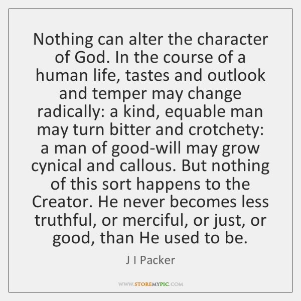 Nothing can alter the character of God. In the course of a ...