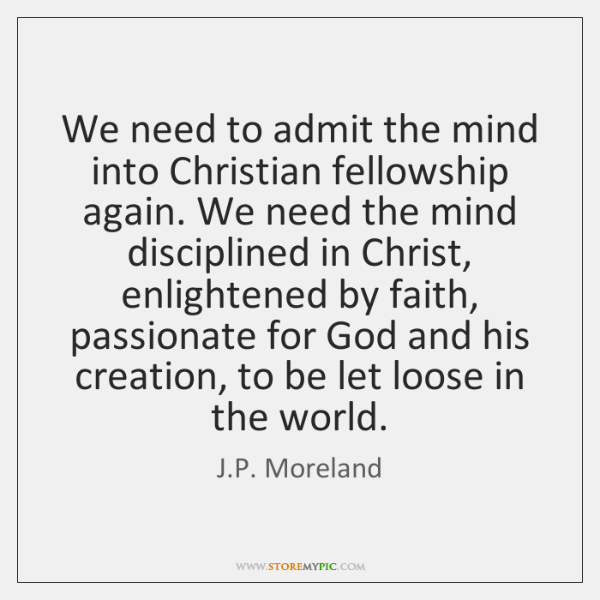 We need to admit the mind into Christian fellowship again. We need ...