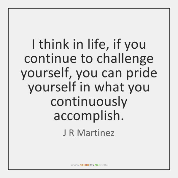 I think in life, if you continue to challenge yourself, you can ...