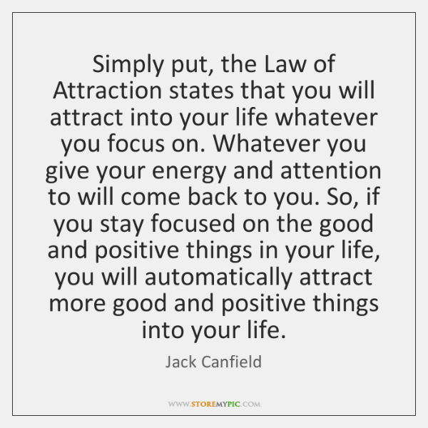 Simply put, the Law of Attraction states that you will attract into ...