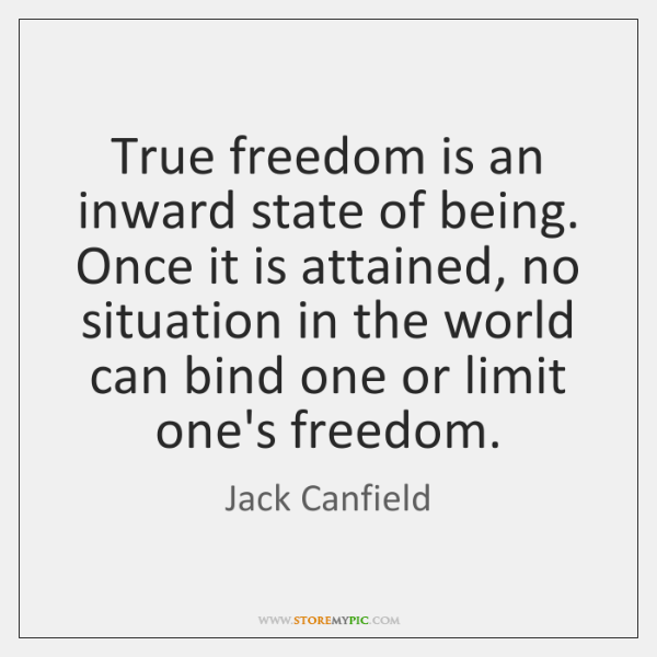 True freedom is an inward state of being. Once it is attained, ...