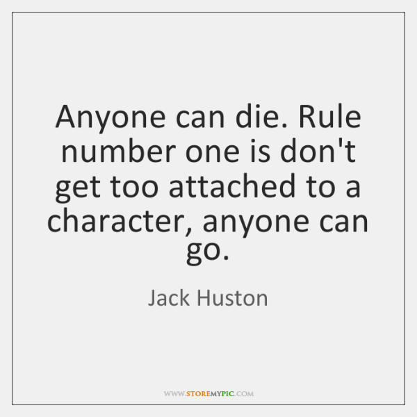 Anyone Can Die Rule Number One Is Dont Get Too Attached To