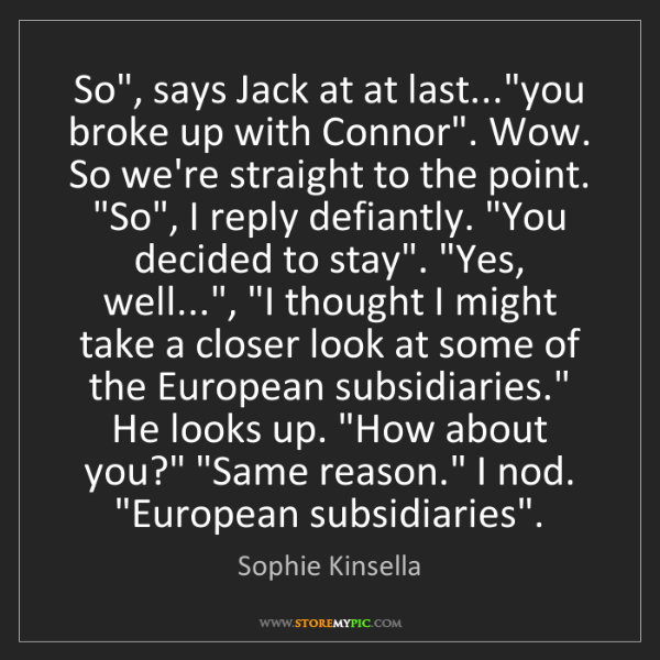 """Sophie Kinsella: So"""", says Jack at at last...""""you broke up with Connor""""...."""