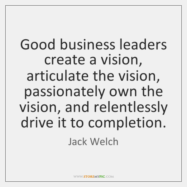 Good business leaders create a vision, articulate the vision, passionately own the ...