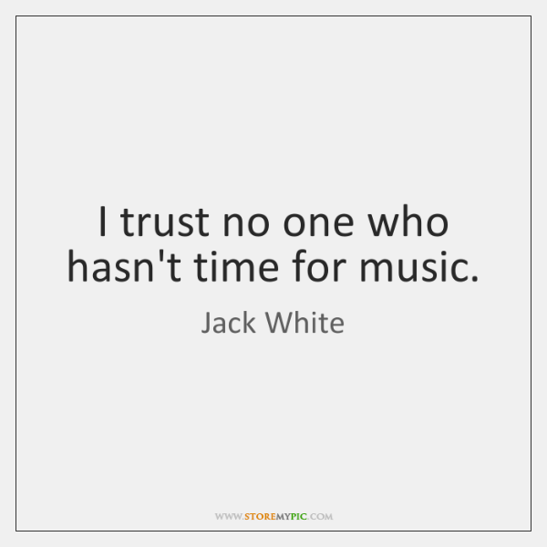 I trust no one who hasn't time for music.