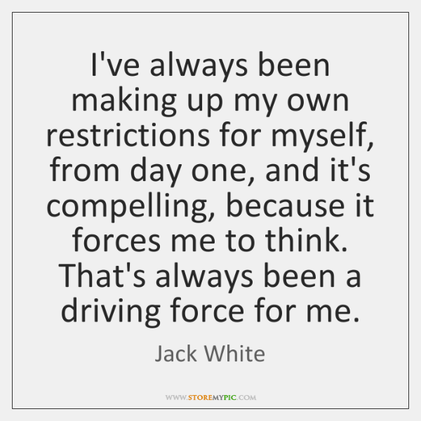 I've always been making up my own restrictions for myself, from day ...