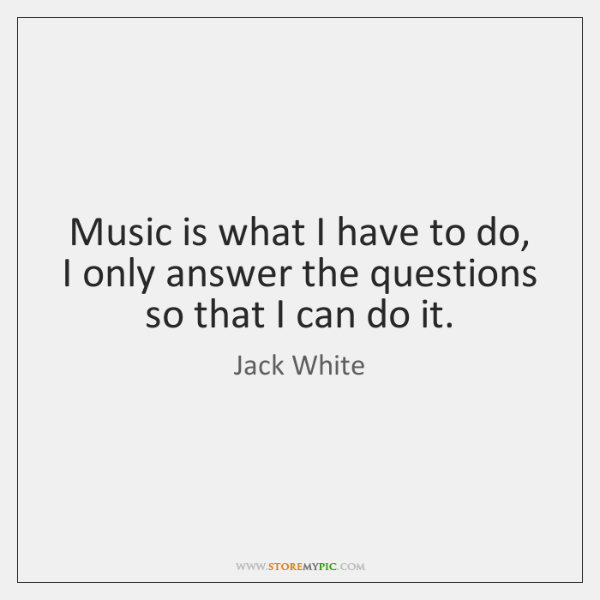 Music is what I have to do, I only answer the questions ...
