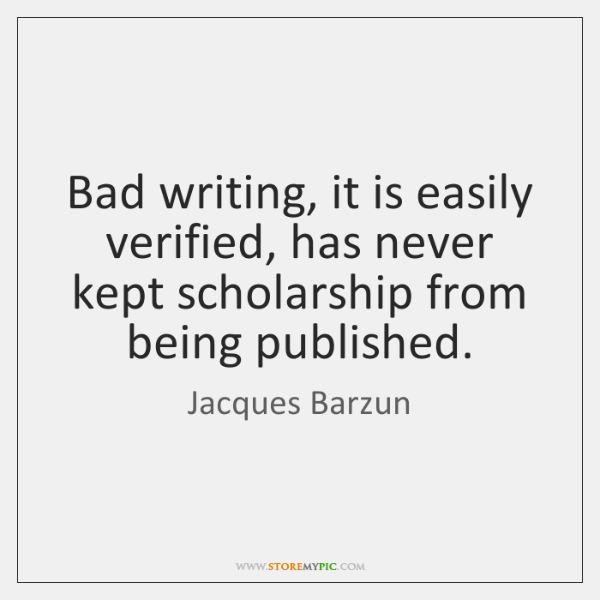 Bad writing, it is easily verified, has never kept scholarship from being ...
