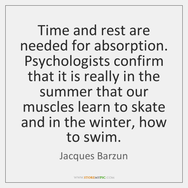 Time and rest are needed for absorption. Psychologists confirm that it is ...