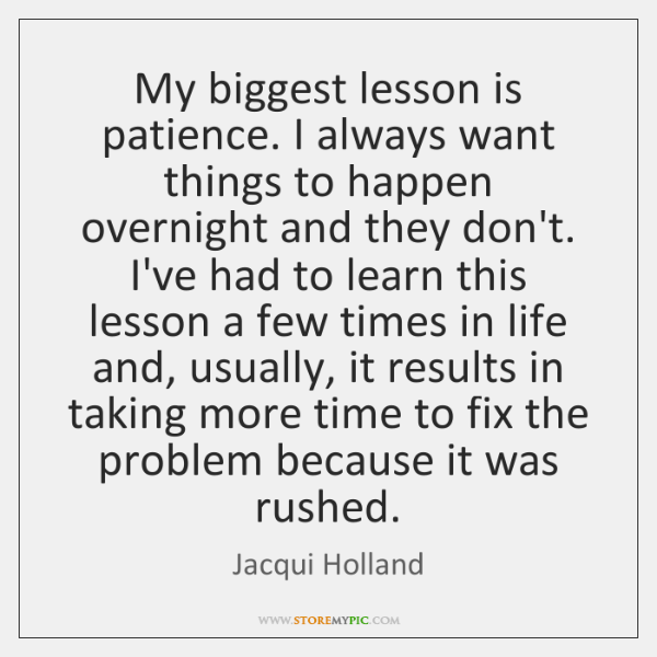 My biggest lesson is patience. I always want things to happen overnight ...