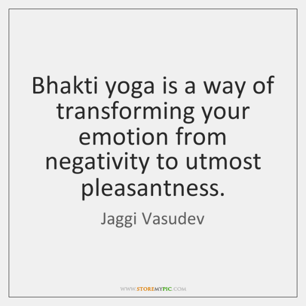 Bhakti yoga is a way of transforming your emotion from negativity to ...