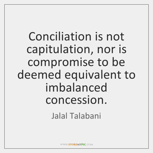 Conciliation is not capitulation, nor is compromise to be deemed equivalent to ...