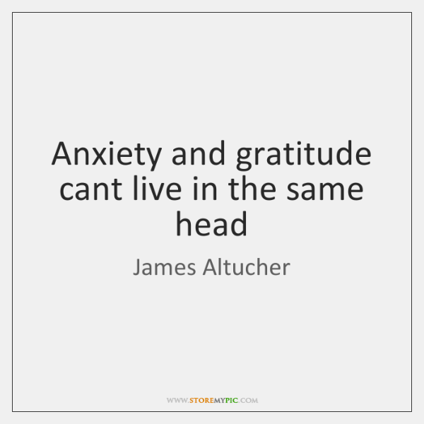 Anxiety and gratitude cant live in the same head