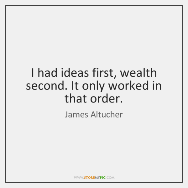 I had ideas first, wealth second. It only worked in that order.