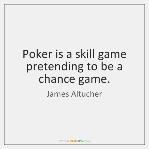 Poker is a skill game pretending to be a chance game.