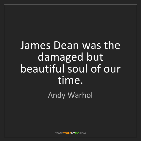 Andy Warhol: James Dean was the damaged but beautiful soul of our...