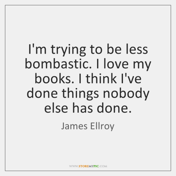 I'm trying to be less bombastic. I love my books. I think ...