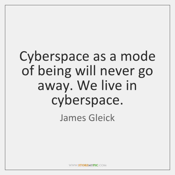 Cyberspace as a mode of being will never go away. We live ...
