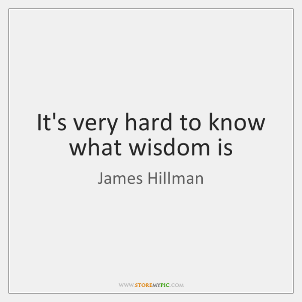 It's very hard to know what wisdom is