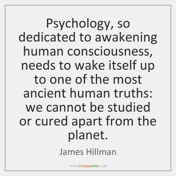 Psychology, so dedicated to awakening human consciousness, needs to wake itself up ...