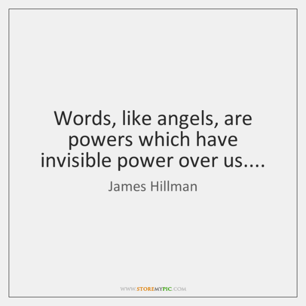 Words, like angels, are powers which have invisible power over us....
