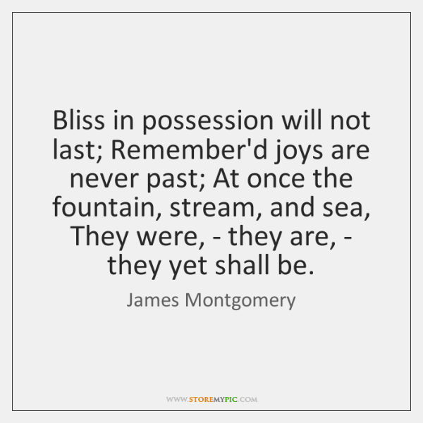 Bliss in possession will not last; Remember'd joys are never past; At ...